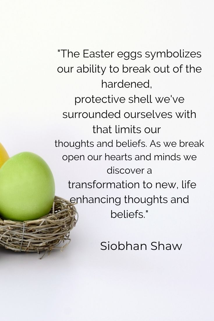 """The Easter eggs symbolizes our ability to break out of the hardened, protective shell we've surrounded ourselves with that limits our thoughts and beliefs. As we break open our hearts and minds we discover a transformation to new, life enhancing thoughts and beliefs."""" Siobhan Shaw"""