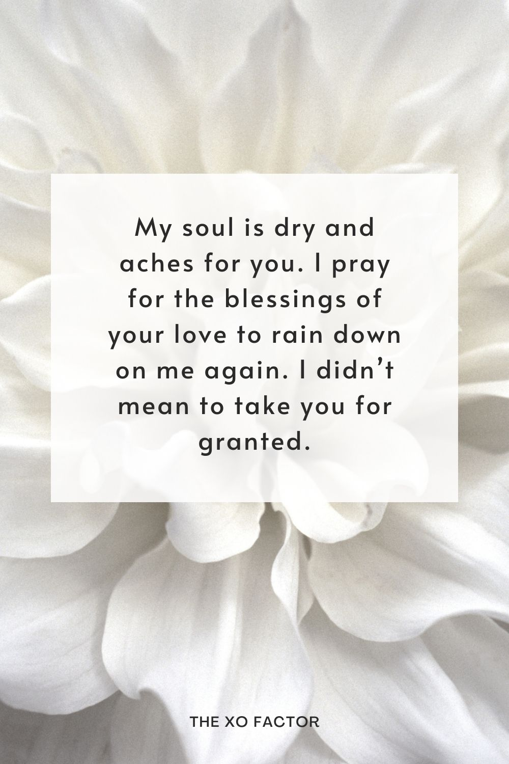 My soul is dry and aches for you. I pray for the blessings of your love to rain down on me again. I didn't mean to take you for granted.