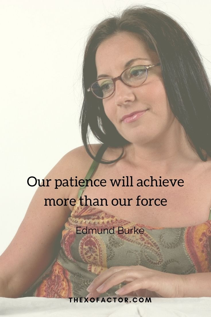 """Our patience will achieve more than our force."""" Edmund Burke"""