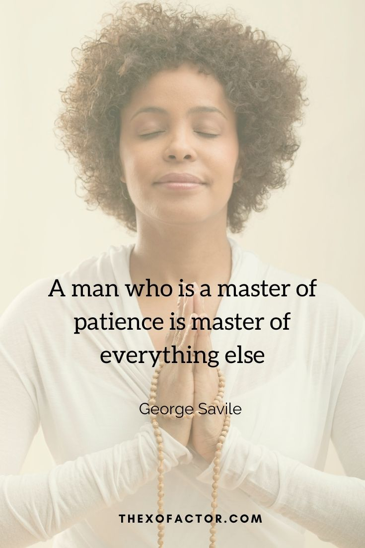 """A man who is a master of patience is master of everything else"""" George Savile"""
