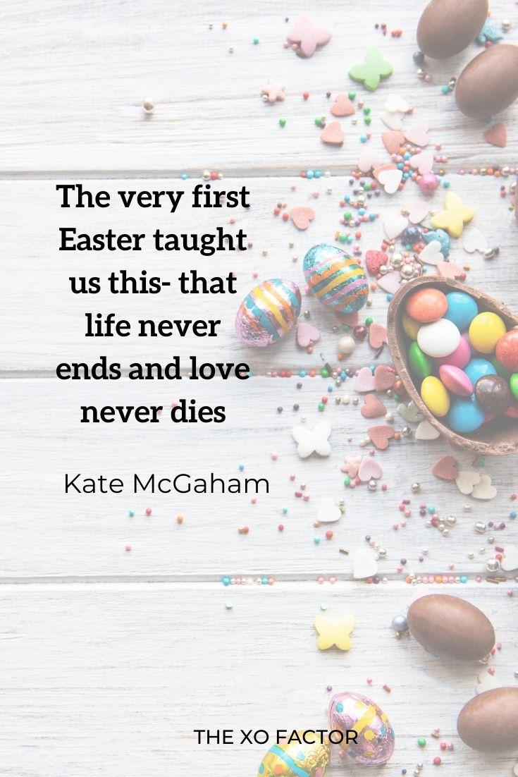 """The very first Easter taught us this: that life never ends and love never dies."""" Kate McGaham"""