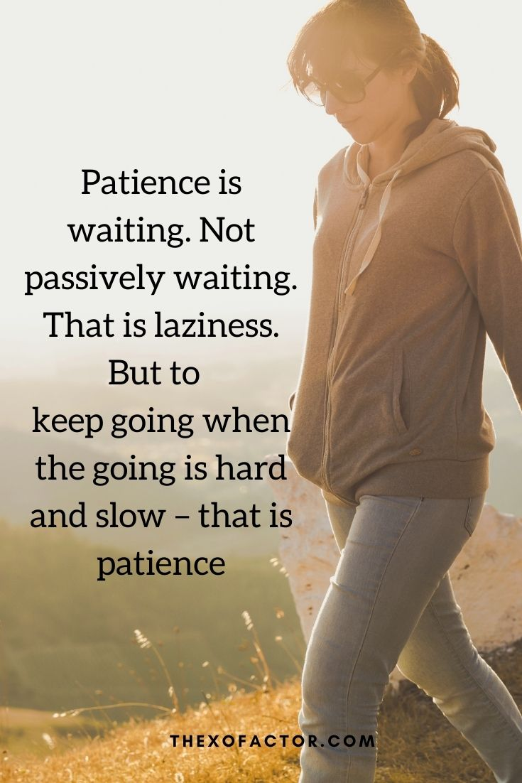 Patience is waiting. Not passively waiting. That is laziness. But to keep going when the going is hard and slow – that is patience