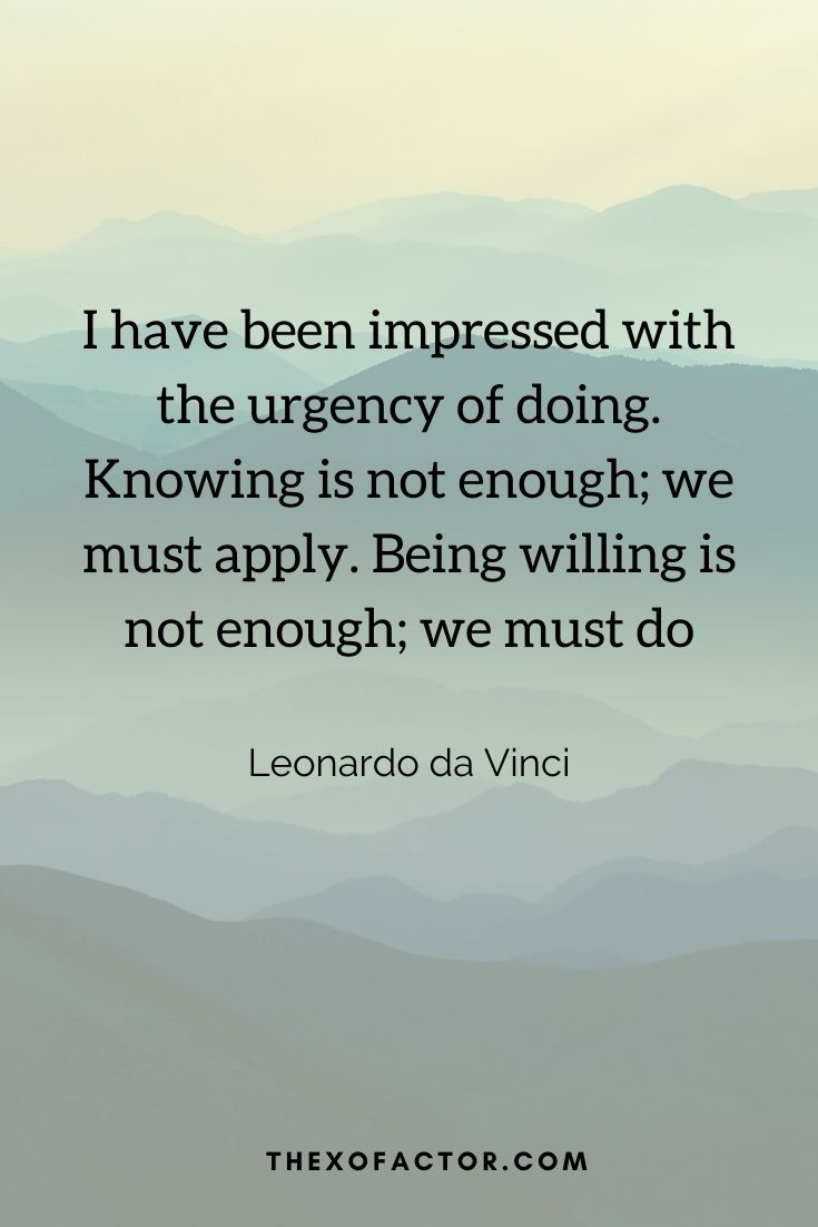 """I have been impressed with the urgency of doing. Knowing is not enough; we must apply. Being willing is not enough; we must do"""" Leonardo da Vinci"""