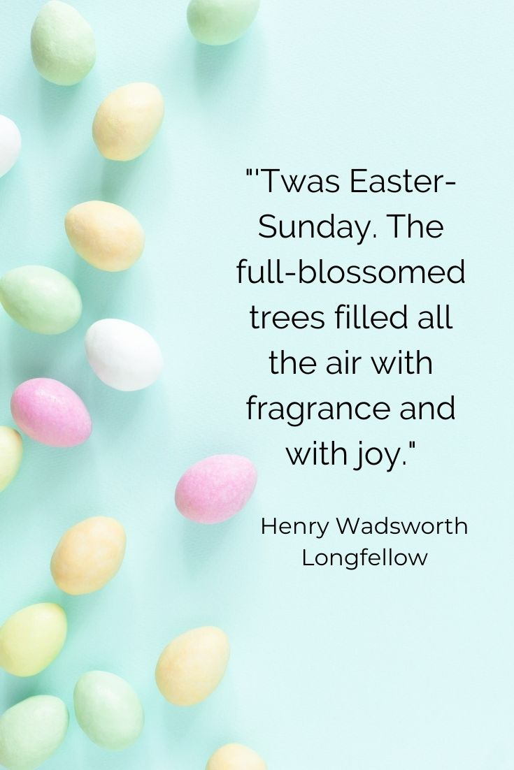 """Twas Easter-Sunday. The full-blossomed trees filled all the air with fragrance and with joy."""" Henry Wadsworth Longfellow"""