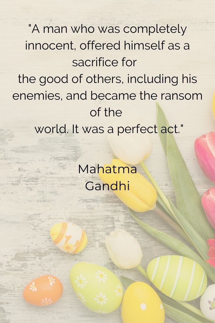 """A man who was completely innocent, offered himself as a sacrifice for the good of others, including his enemies, and became the ransom of the world. It was a perfect act."""" Mahatma Gandh"""