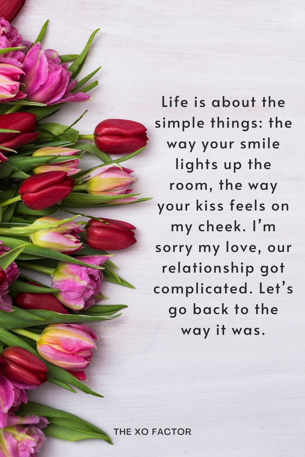 Life is about the simple things: the way your smile lights up the room, the way your kiss feels on my cheek. I'm sorry my love, our relationship got complicated. Let's go back to the way it was.