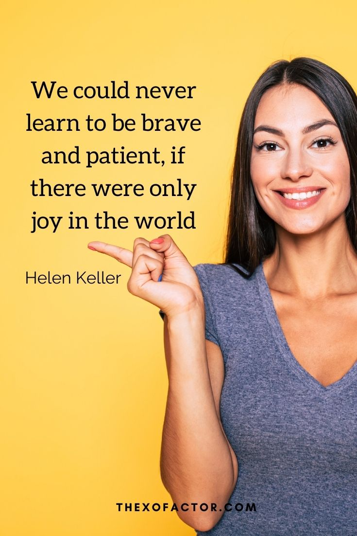 """We could never learn to be brave and patient, if there were only joy in the world."""" Helen Keller"""