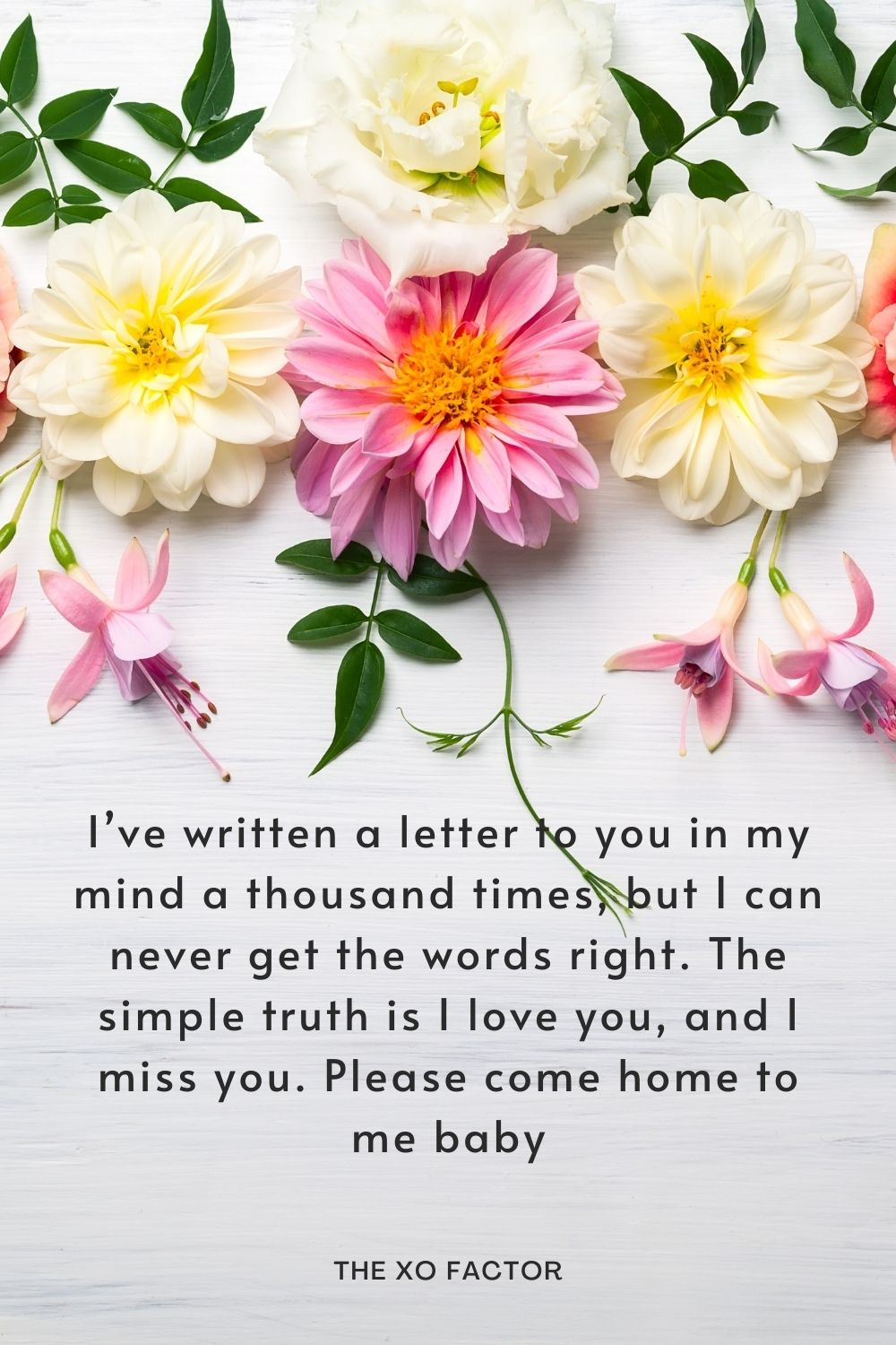 .I've written a letter to you in my mind a thousand times, but I can never get the words right. The simple truth is I love you, and I miss you. Please come home to me baby