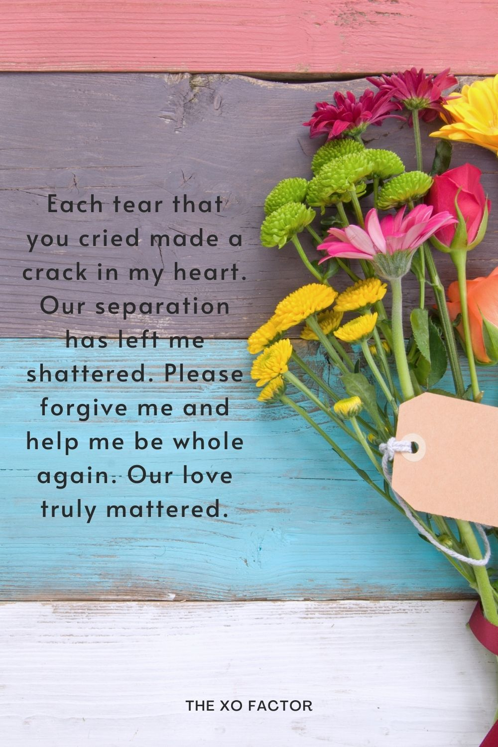 Each tear that you cried made a crack in my heart. Our separation has left me shattered. Please forgive me and help me be whole again. Our love truly mattered.