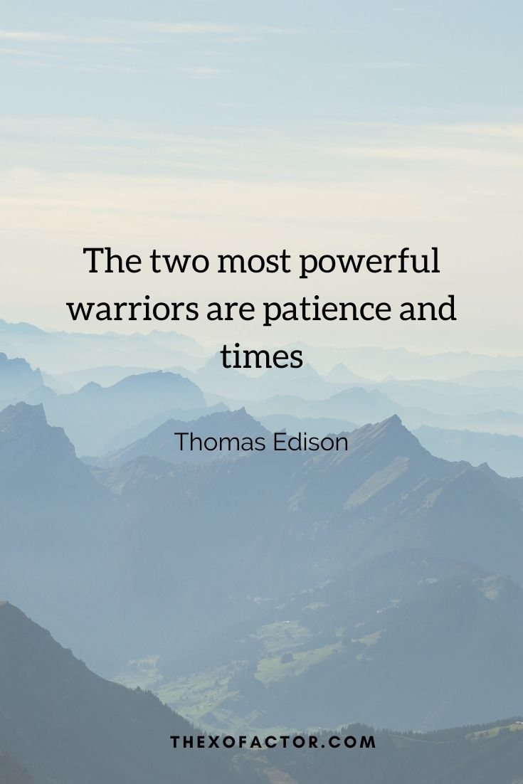 """The two most powerful warriors are patience and time"""" Thomas Edison"""