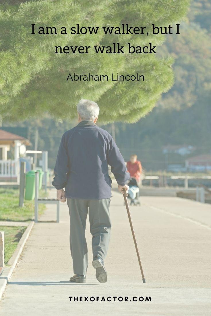 """I am a slow walker, but I never walk back """" Abraham Lincoln"""