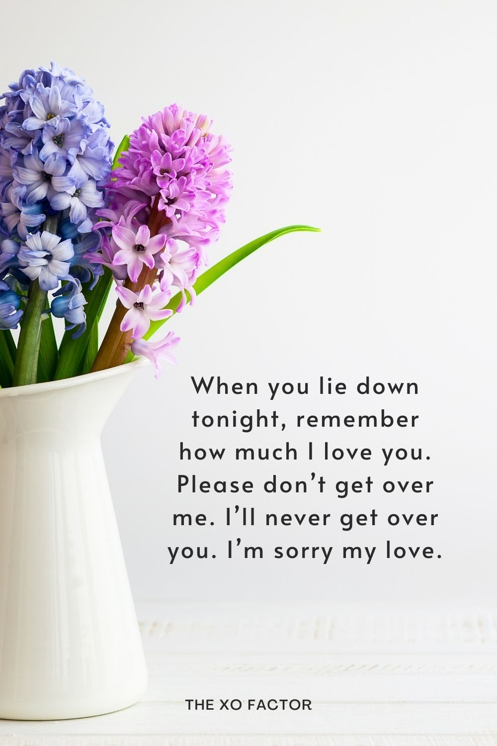 When you lie down tonight, remember how much I love you. Please don't get over me. I'll never get over you. I'm sorry my love.