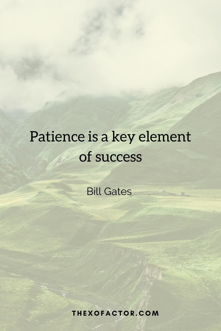 """Patience is a key element of success"""" Bill Gates"""