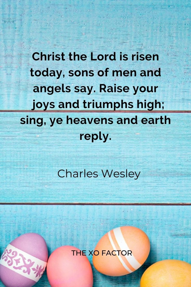 """Christ the Lord is risen today, sons of men and angels say. Raise your joys and triumphs high; sing, ye heavens and earth reply."""" Charles Wesley"""