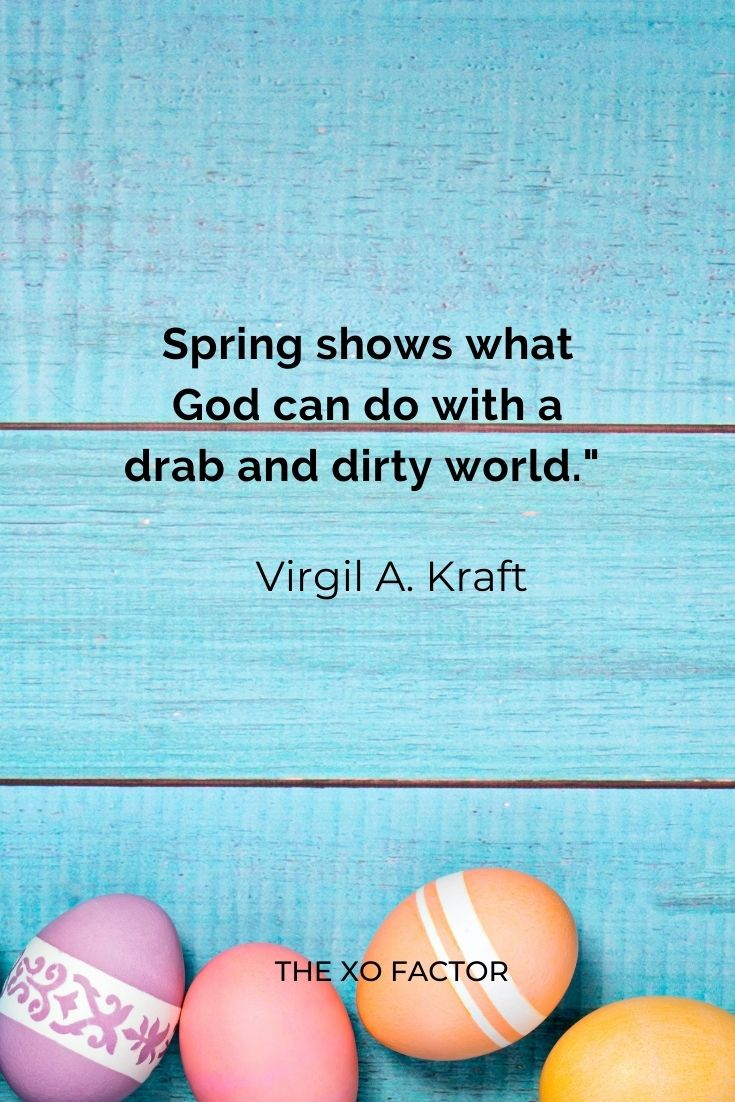 """Spring shows what God can do with a drab and dirty world."""" Virgil A. Kraft"""