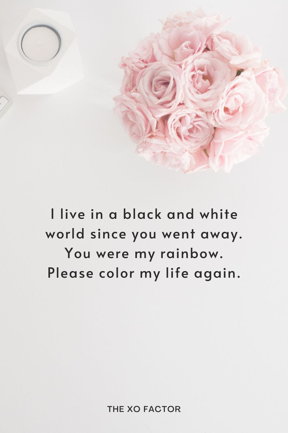 I live in a black and white world since you went away. You were my rainbow. Please color my life again.
