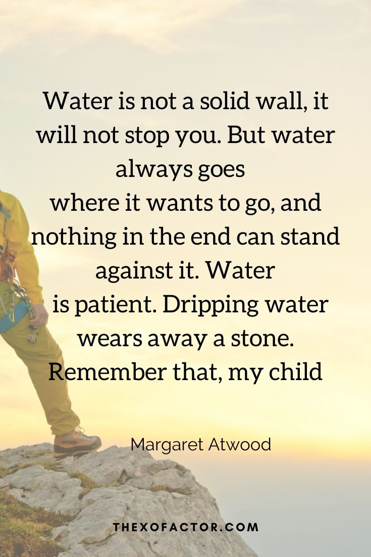 """Water is not a solid wall, it will not stop you. But water always goes where it wants to go, and nothing in the end can stand against it. Water is patient. Dripping water wears away a stone. Remember that, my child."""" Margaret Atwood"""