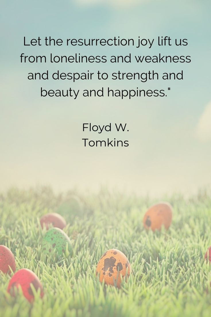 """Let the resurrection joy lift us from loneliness and weakness and despair to strength and beauty and happiness."""" Floyd W. Tomkins"""