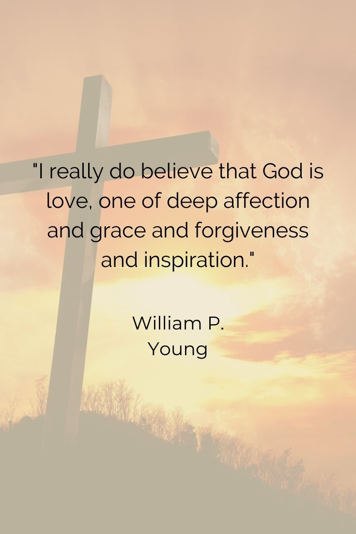 """""""I really do believe that God is love, one of deep affection and grace and forgiveness and inspiration."""" William P. Young"""