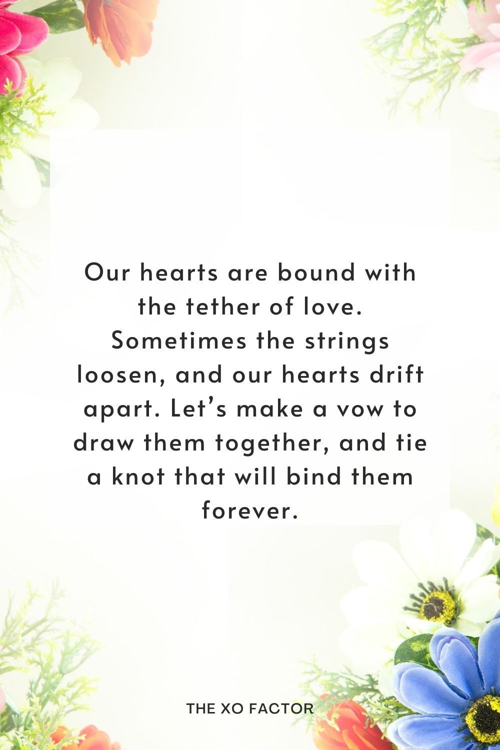 Our hearts are bound with the tether of love. Sometimes the strings loosen, and our hearts drift apart. Let's make a vow to draw them together, and tie a knot that will bind them forever.