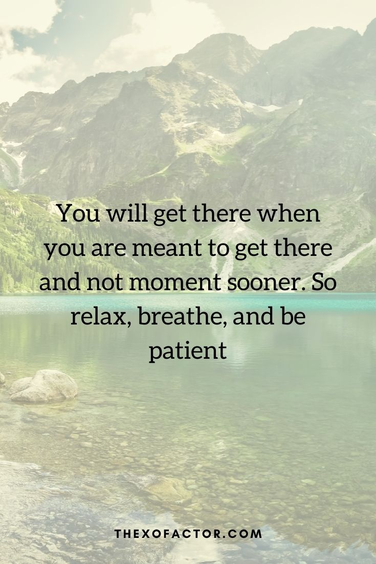 """You will get there when you are meant to get there and not moment sooner. So relax, breathe, and be patient"""""""
