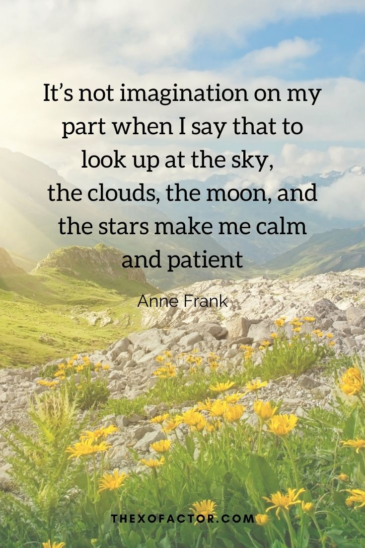 """It's not imagination on my part when I say that to look up at the sky, the clouds, the moon, and the stars make me calm and patient"""" Anne Frank"""