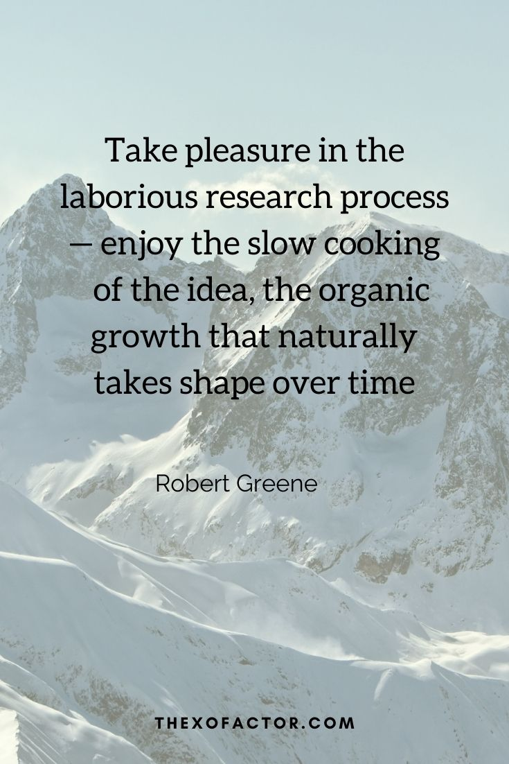 """Take pleasure in the laborious research process — enjoy the slow cooking of the idea, the organic growth that naturally takes shape over time"""" Robert Greene"""
