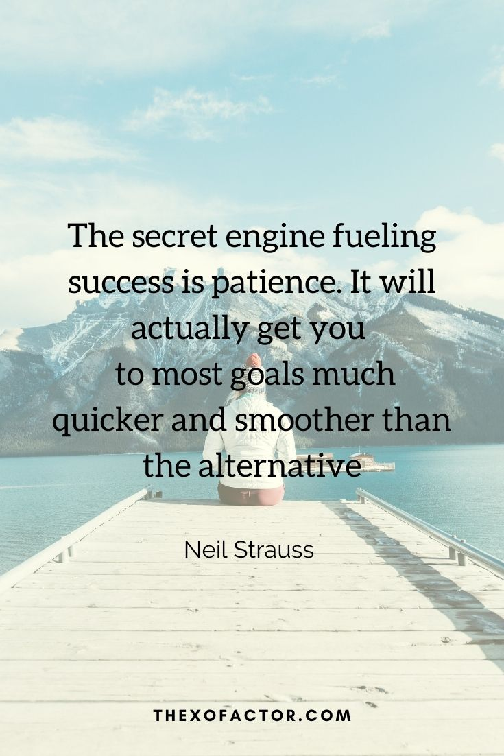 """The secret engine fueling success is patience. It will actually get you to most goals much quicker and smoother than the alternative."""" Neil Strauss"""