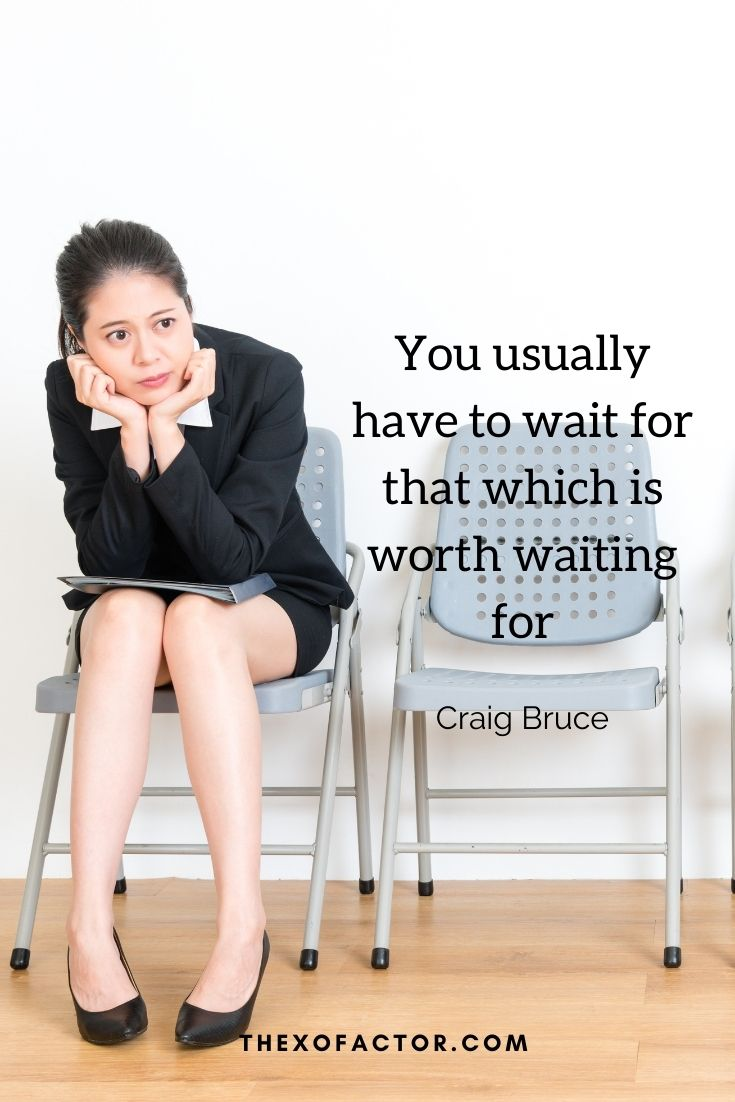 """You usually have to wait for that which is worth waiting for."""" Craig Bruce"""