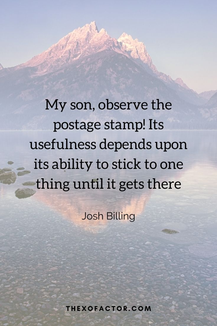 """My son, observe the postage stamp! Its usefulness depends upon its ability to stick to one thing until it gets there"""" Josh Billing"""