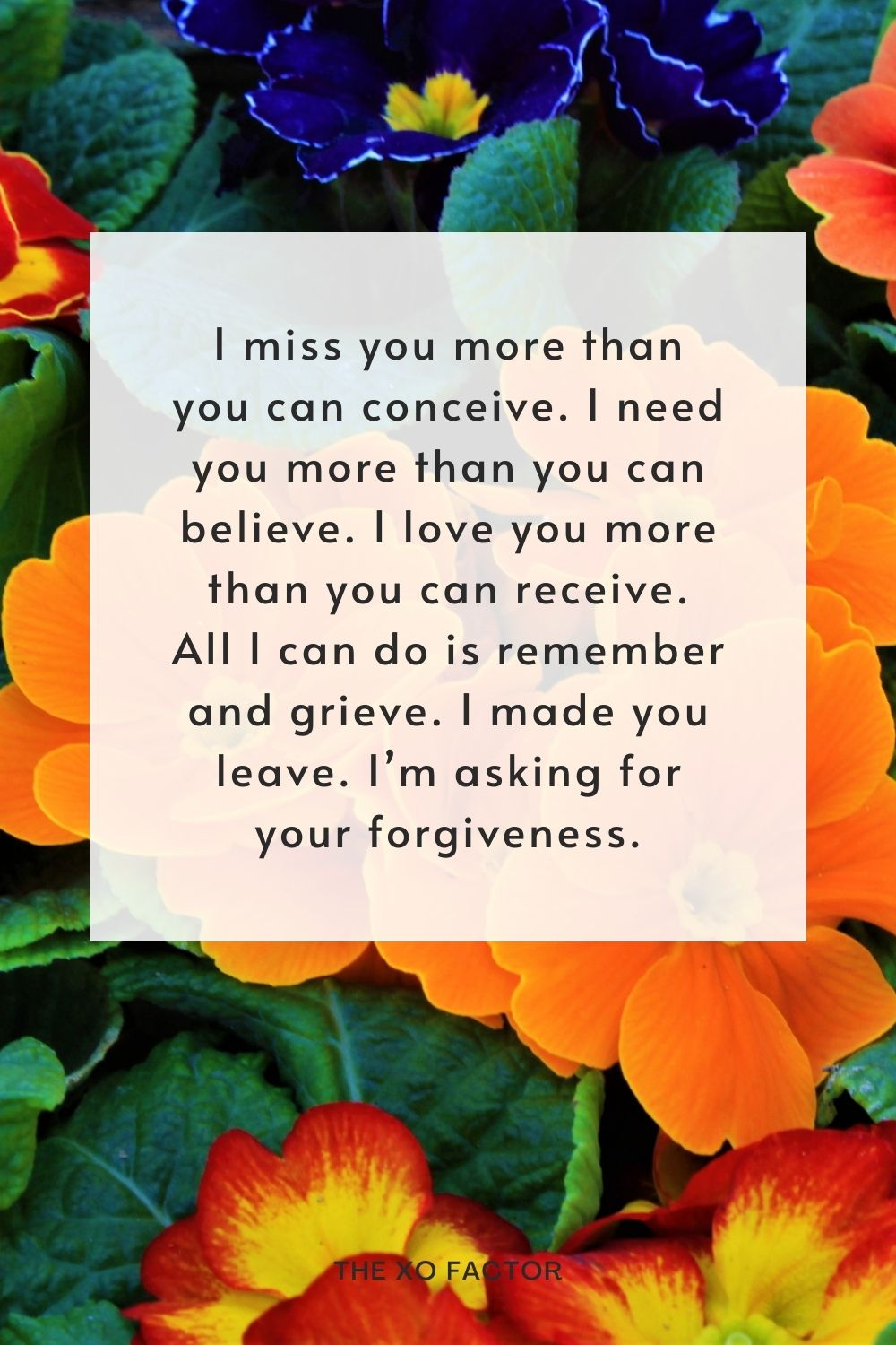 I miss you more than you can conceive. I need you more than you can believe. I love you more than you can receive. All I can do is remember and grieve. I made you leave. I'm asking for your forgiveness.