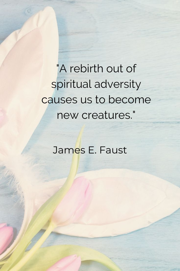 """A rebirth out of spiritual adversity causes us to become new creatures."""" James E. Faust"""