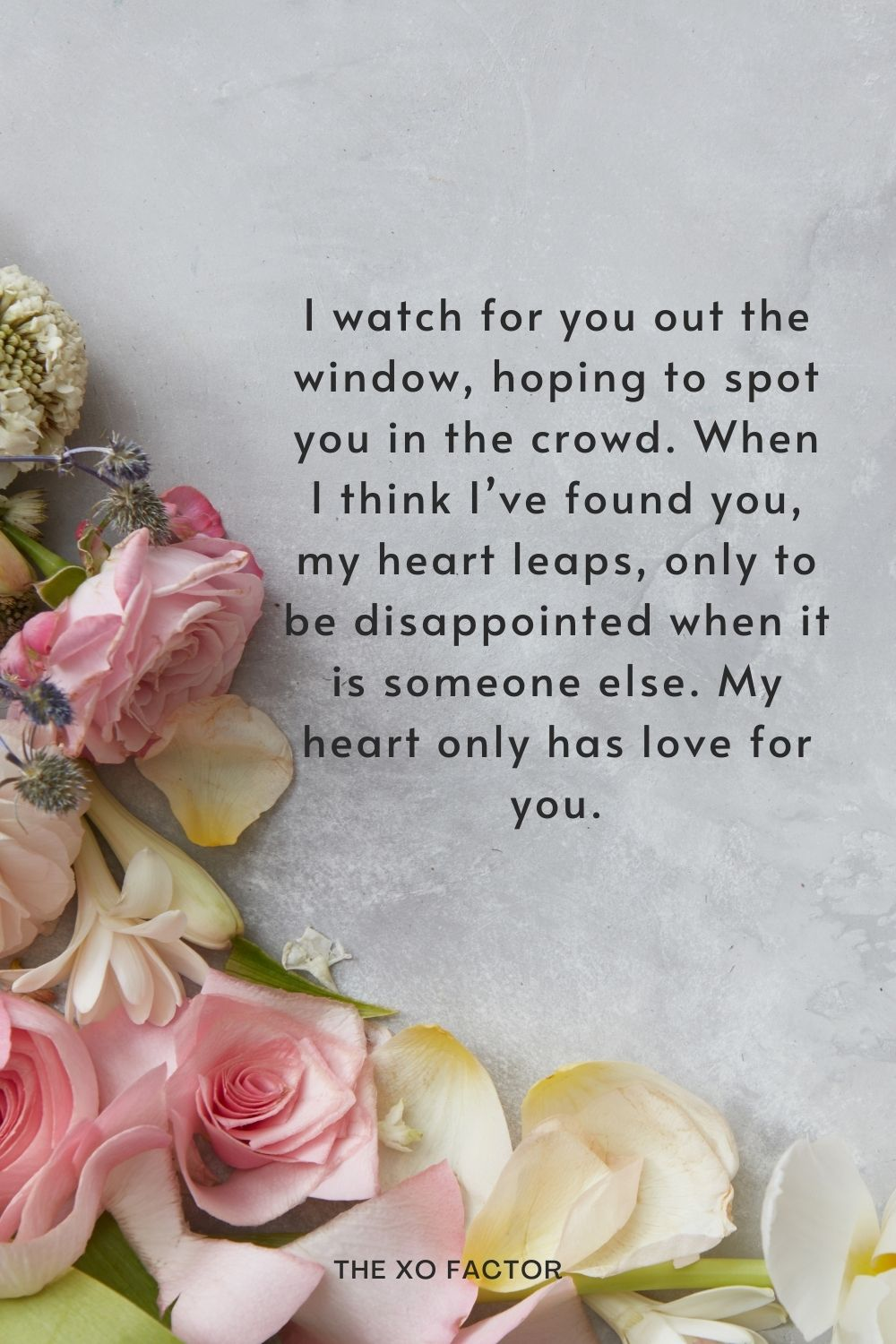 I watch for you out the window, hoping to spot you in the crowd. When I think I've found you, my heart leaps, only to be disappointed when it is someone else. My heart only has love for you.