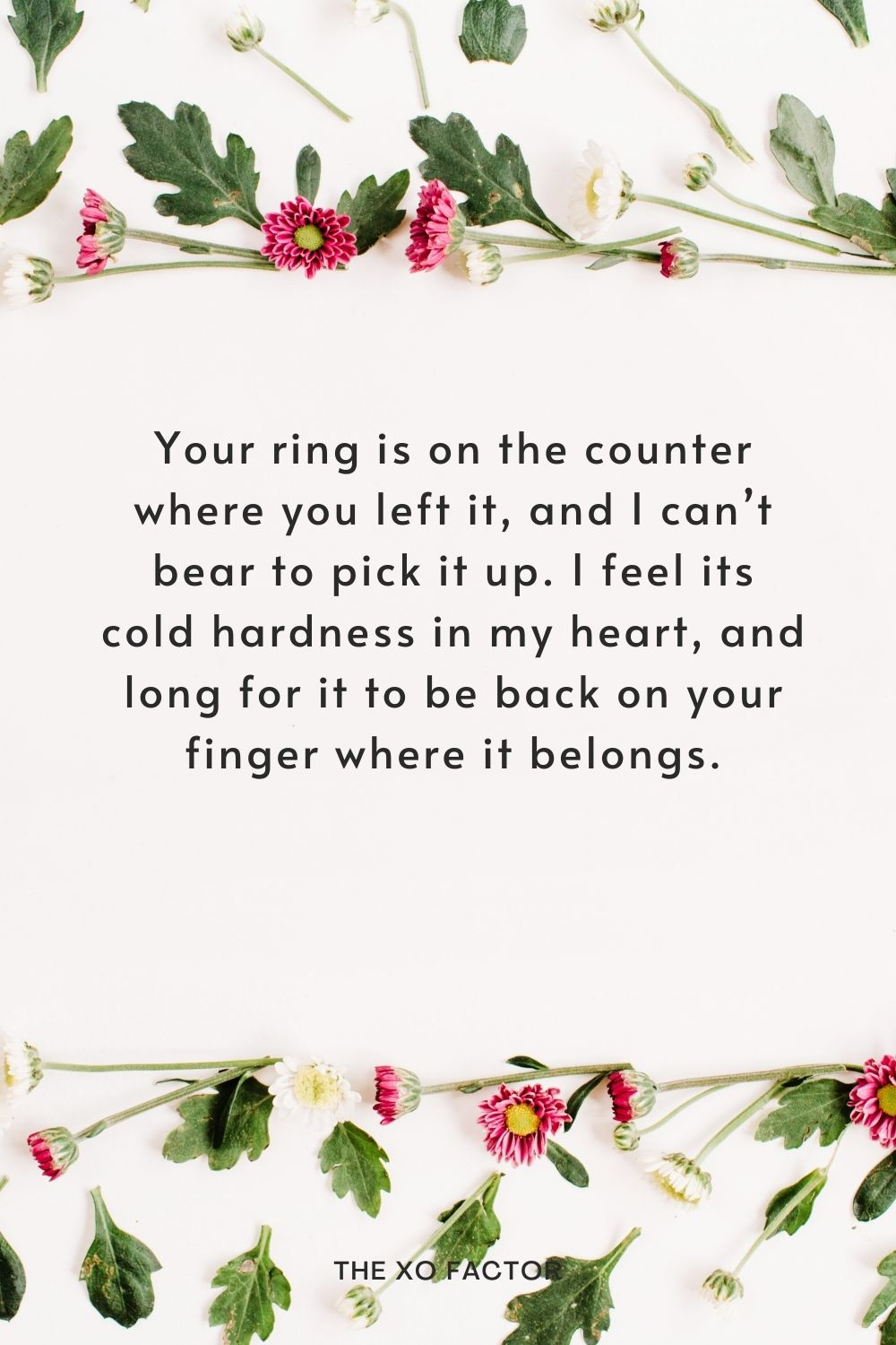 Your ring is on the counter where you left it, and I can't bear to pick it up. I feel its cold hardness in my heart, and long for it to be back on your finger where it belongs.