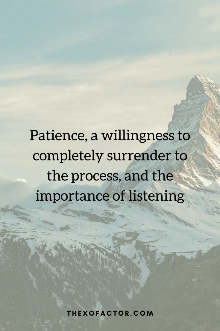 """Patience, a willingness to completely surrender to the process, and the importance of listening"""""""