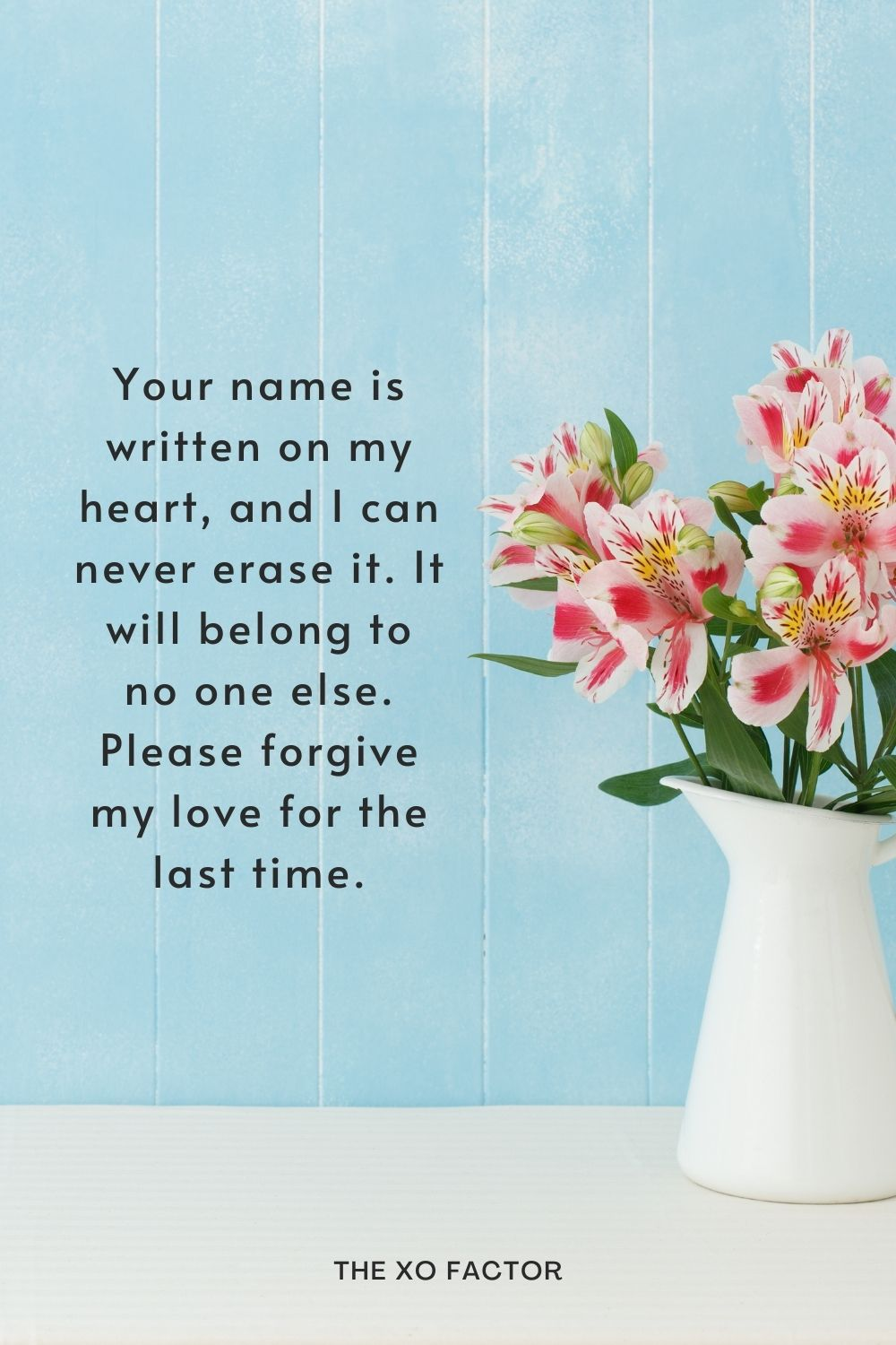 Your name is written on my heart, and I can never erase it. It will belong to no one else. Please forgive my love for the last time.