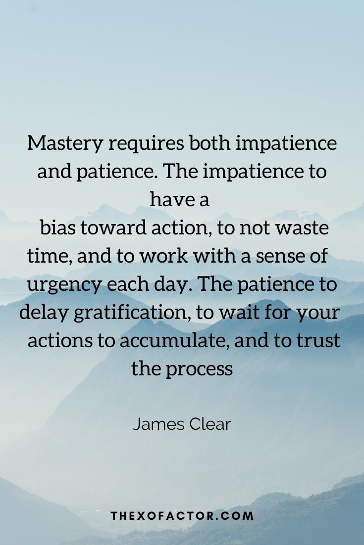 """Mastery requires both impatience and patience. The impatience to have a bias toward action, to not waste time, and to work with a sense of urgency each day. The patience to delay gratification, to wait for your actions to accumulate, and to trust the process"""" James Clear"""