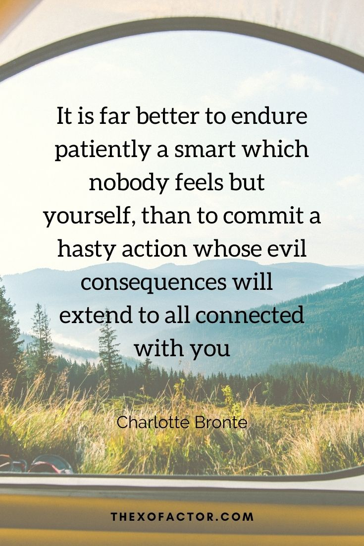 """it is far better to endure patiently a smart which nobody feels but yourself, than to commit a hasty action whose evil consequences will extend to all connected with you"""" Charlotte Bronte"""