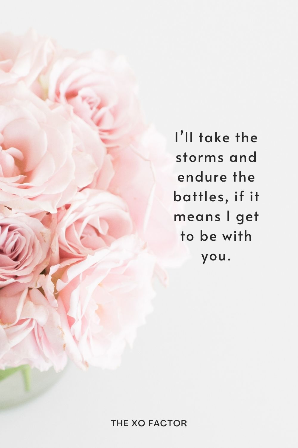 I'll take the storms and endure the battles, if it means I get to be with you.