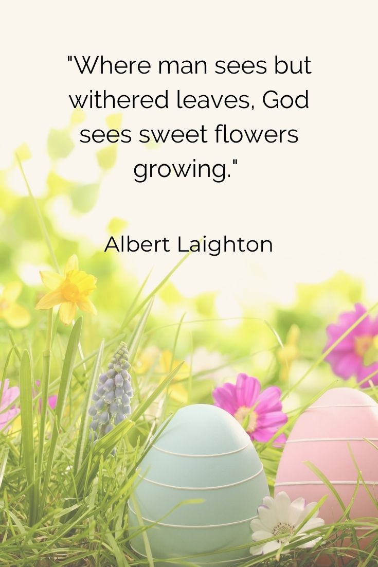 """Where man sees but withered leaves, God sees sweet flowers growing."""" Albert Laighton"""