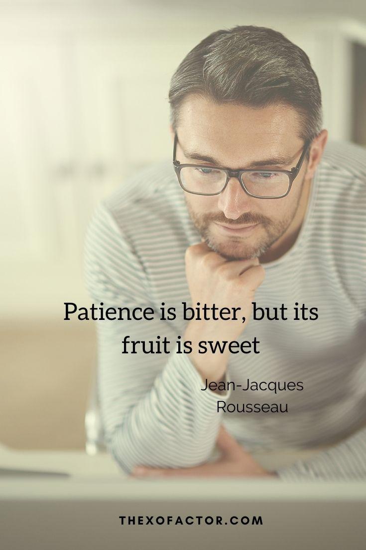 "Patience is bitter, but its fruit is sweet"" Jean-Jacques Rousseau"