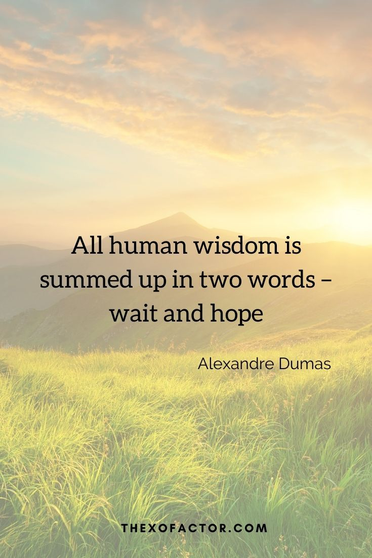 """All human wisdom is summed up in two words – wait and hope"""" Alexandre Dumas"""