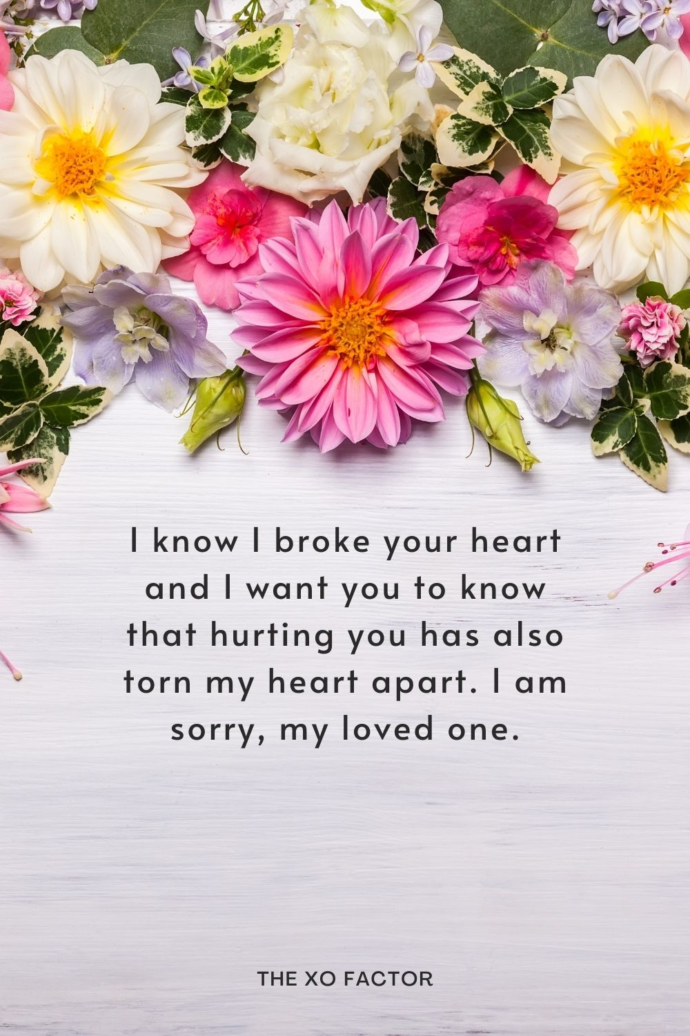 I know I broke your heart and I want you to know that hurting you has also torn my heart apart. I am sorry, my loved one.