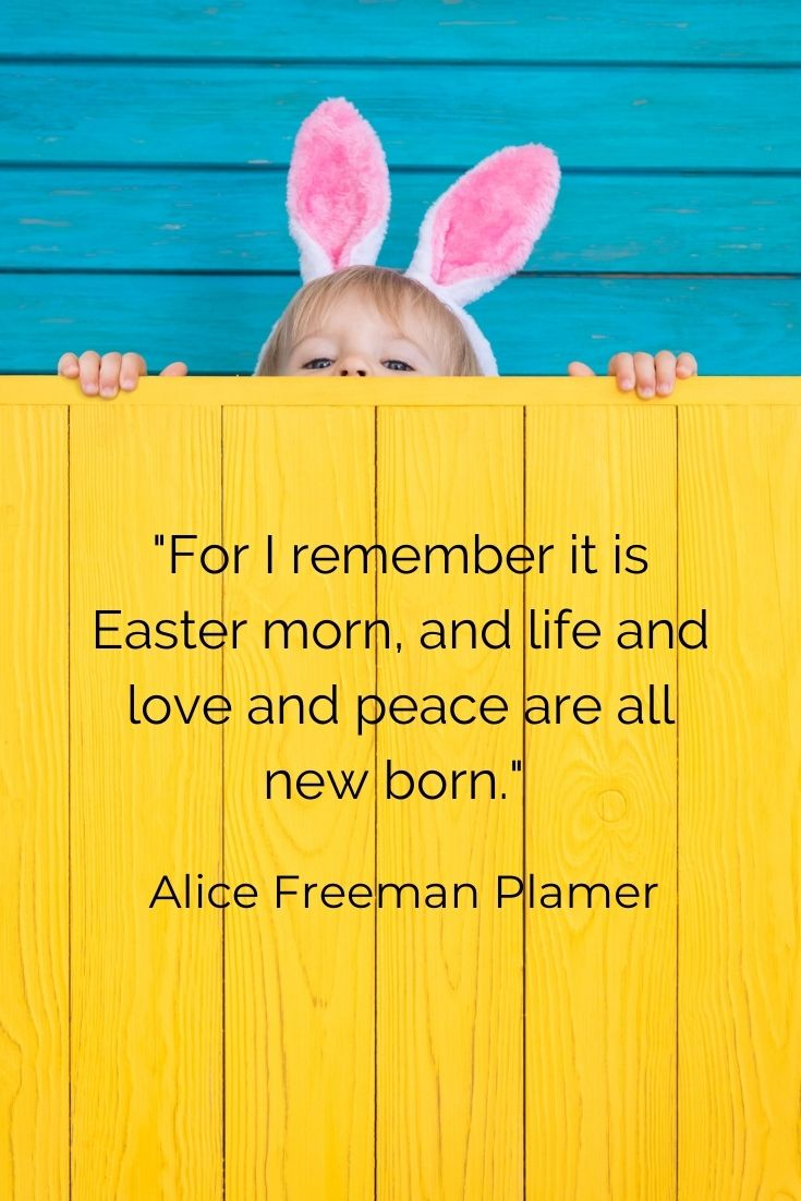 """For I remember it is Easter morn, and life and love and peace are all new born."""" Alice Freeman Plamer"""