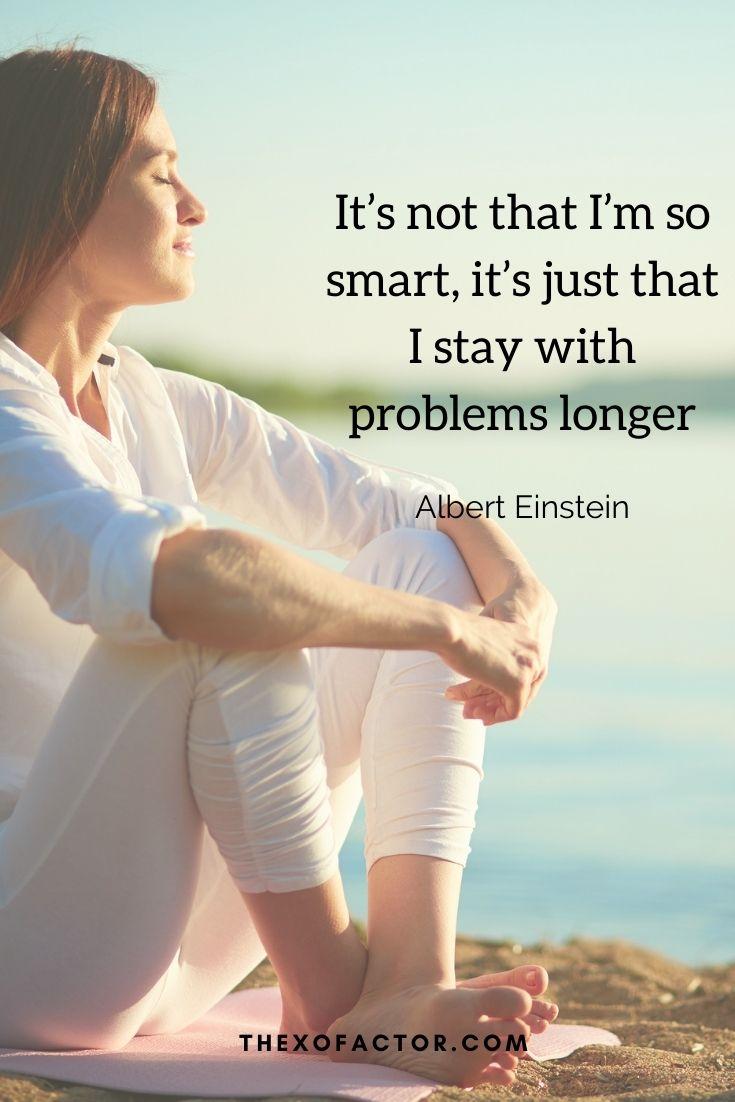 """It's not that I'm so smart, it's just that I stay with problems longer"""" Albert Einstein"""