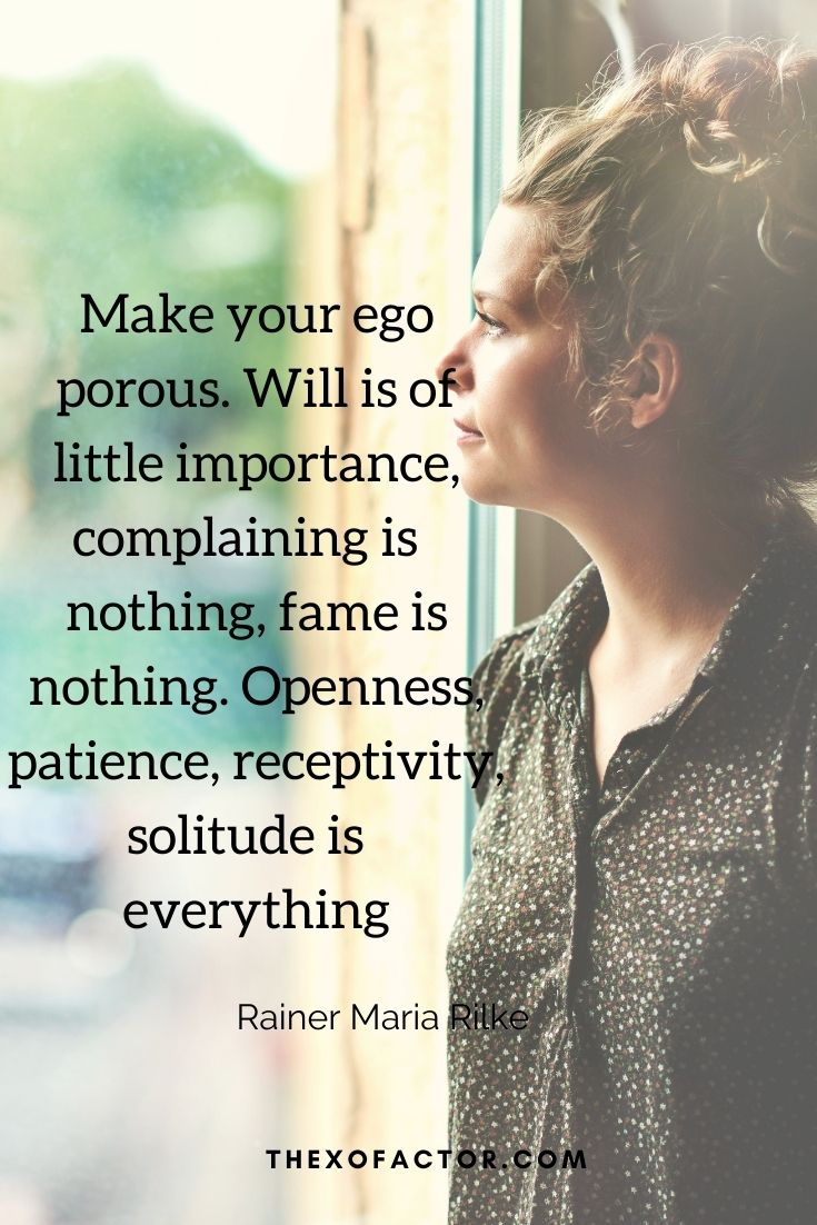 """Make your ego porous. Will is of little importance, complaining is nothing, fame is nothing. Openness, patience, receptivity, solitude is everything"""" Rainer Maria Rilke"""