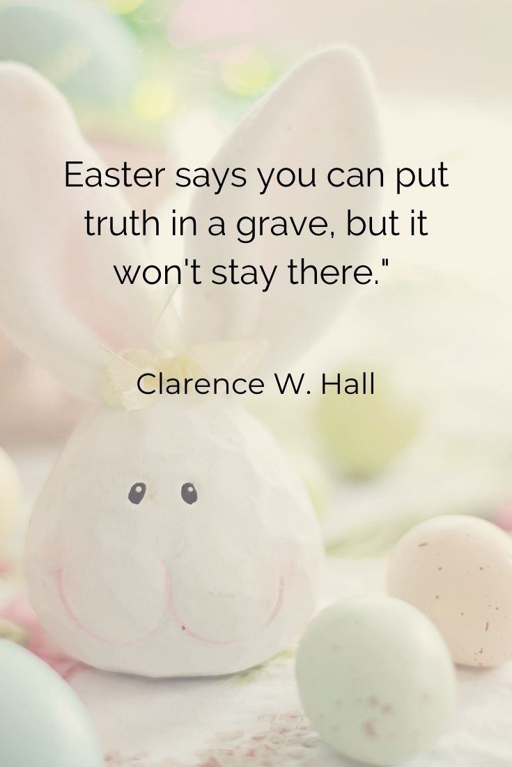 """Easter says you can put truth in a grave, but it won't stay there."""" Clarence W. Hall"""
